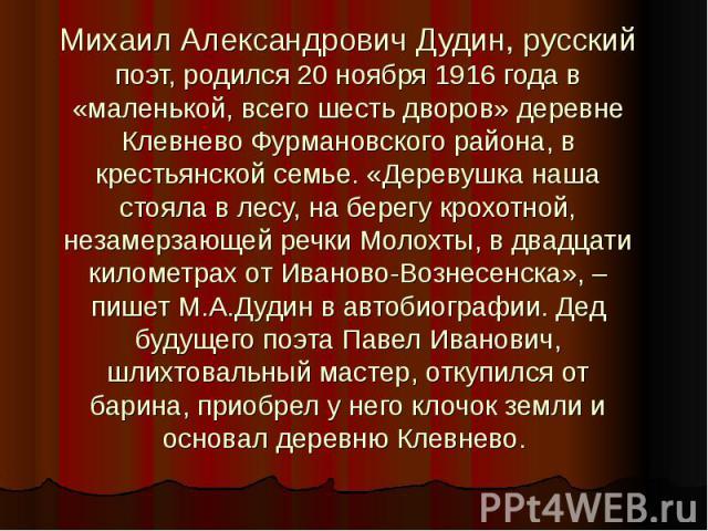 Михаил Александрович Дудин, русский поэт, родился 20 ноября 1916 года в «маленькой, всего шесть дворов» деревне Клевнево Фурмановского района, в крестьянской семье. «Деревушка наша стояла в лесу, на берегу крохотной, незамерзающей речки Молохты, в д…
