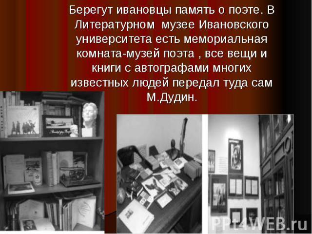 Берегут ивановцы память о поэте. В Литературном музее Ивановского университета есть мемориальная комната-музей поэта , все вещи и книги с автографами многих известных людей передал туда сам М.Дудин.