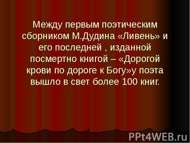 Между первым поэтическим сборником М.Дудина «Ливень» и его последней , изданной посмертно книгой – «Дорогой крови по дороге к Богу»у поэта вышло в свет более 100 книг.