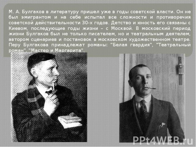 М. А. Булгаков в литературу пришел уже в годы советской власти. Он не был эмигрантом и на себе испытал все сложности и противоречия советской действительности 30-х годов. Детство и юность его связаны с Киевом, последующие годы жизни – с Москвой. В м…