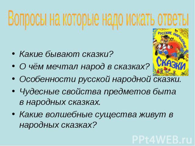 Какие бывают сказки? О чём мечтал народ в сказках? Особенности русской народной сказки. Чудесные свойства предметов быта в народных сказках. Какие волшебные существа живут в народных сказках?