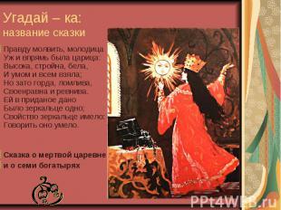 Угадай – ка: название сказки Правду молвить, молодица Уж и впрямь была царица: В