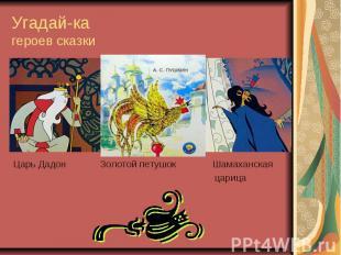 Угадай-ка героев сказки Царь Дадон Золотой петушок Шамаханская царица