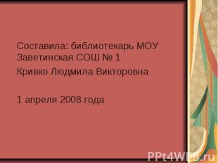 Составила: библиотекарь МОУ Заветинская СОШ № 1 Кривко Людмила Викторовна 1 апре