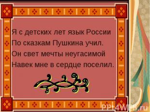 Я с детских лет язык России По сказкам Пушкина учил. Он свет мечты неугасимой На