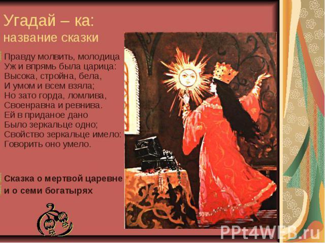 Угадай – ка: название сказки Правду молвить, молодица Уж и впрямь была царица: Высока, стройна, бела, И умом и всем взяла; Но зато горда, ломлива, Своенравна и ревнива. Ей в приданое дано Было зеркальце одно; Свойство зеркальце имело: Говорить оно у…