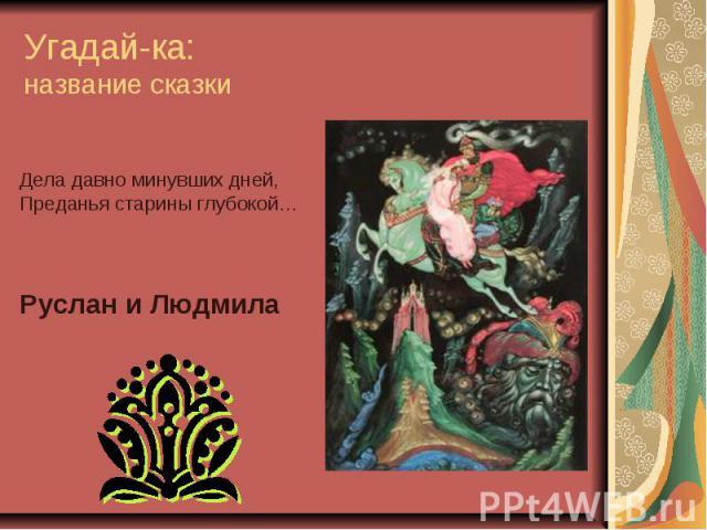 Угадай-ка: название сказки Дела давно минувших дней, Преданья старины глубокой… Руслан и Людмила