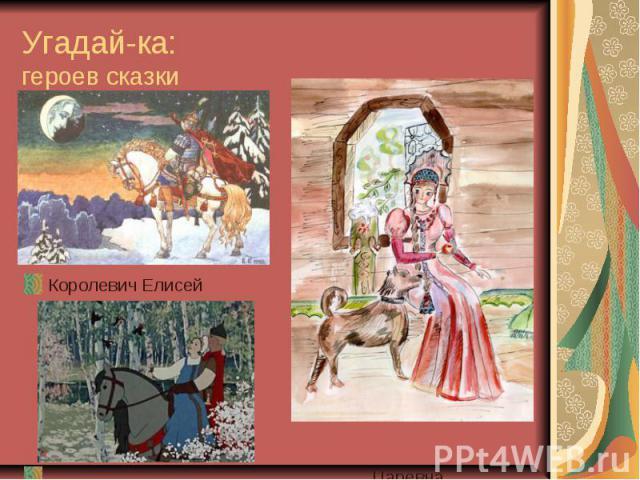 Угадай-ка: героев сказки Королевич Елисей Царевна