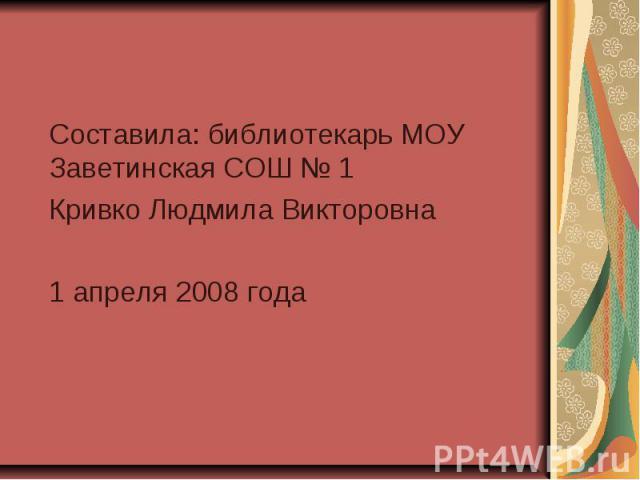 Составила: библиотекарь МОУ Заветинская СОШ № 1 Кривко Людмила Викторовна 1 апреля 2008 года