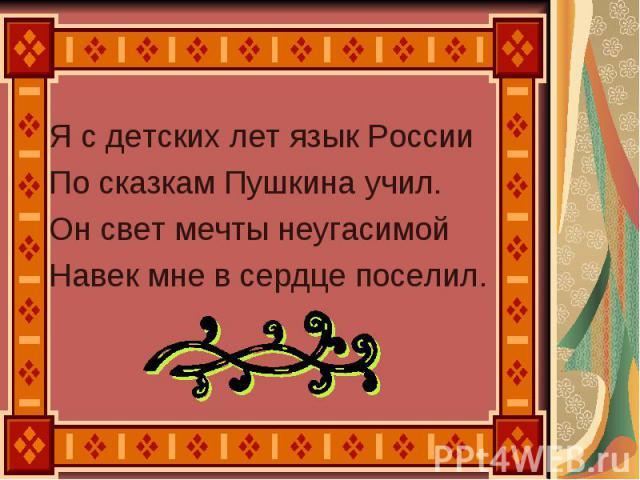 Я с детских лет язык России По сказкам Пушкина учил. Он свет мечты неугасимой Навек мне в сердце поселил.