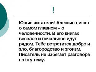 ! Юные читатели! Алексин пишет о самом главном – о человечности. В его книгах ве