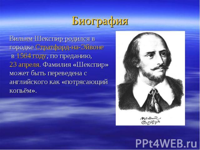 Биография Вильям Шекспир родился в городкеСтратфорд-на-Эйвонев1564 году, по преданию,23 апреля. Фамилия «Шекспир» может быть переведена с английского как «потрясающий копьём».