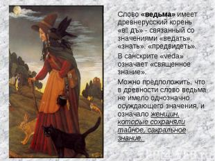 Слово «ведьма» имеет древнерусский корень «вѣдъ» - связанный со значениями «веда