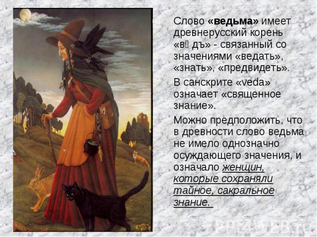 Слово «ведьма» имеет древнерусский корень «вѣдъ» - связанный со значениями «ведать», «знать», «предвидеть». Слово «ведьма» имеет древнерусский корень «вѣдъ» - связанный со значениями «ведать», «знать», «предвидеть». В санскрите «veda» означает «свящ…