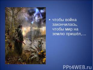 чтобы война закончилась, чтобы мир на землю пришёл,… чтобы война закончилась, чт