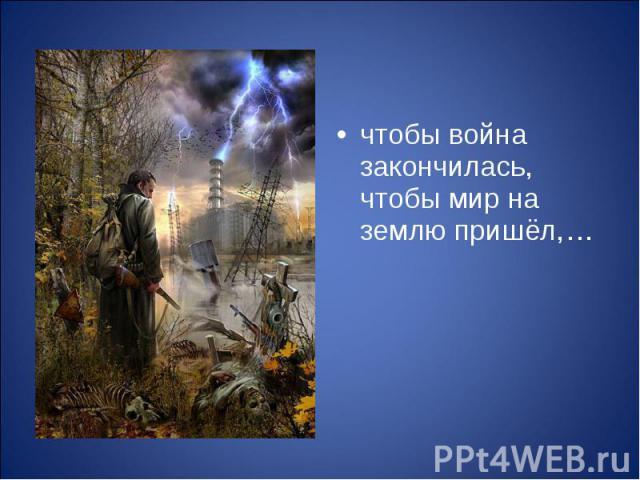 чтобы война закончилась, чтобы мир на землю пришёл,… чтобы война закончилась, чтобы мир на землю пришёл,…