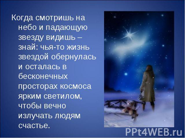 Когда смотришь на небо и падающую звезду видишь – знай: чья-то жизнь звездой обернулась и осталась в бесконечных просторах космоса ярким светилом, чтобы вечно излучать людям счастье. Когда смотришь на небо и падающую звезду видишь – знай: чья-то жиз…