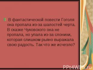 В фантастической повести Гоголя она пропала из-за шалостей черта. В сказке Чуков