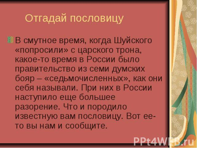 Отгадай пословицу В смутное время, когда Шуйского «попросили» с царского трона, какое-то время в России было правительство из семи думских бояр – «седьмочисленных», как они себя называли. При них в России наступило еще большее разорение. Что и пород…