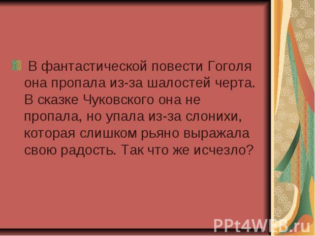 В фантастической повести Гоголя она пропала из-за шалостей черта. В сказке Чуковского она не пропала, но упала из-за слонихи, которая слишком рьяно выражала свою радость. Так что же исчезло?