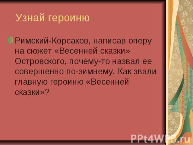 Узнай героиню Римский-Корсаков, написав оперу на сюжет «Весенней сказки» Островского, почему-то назвал ее совершенно по-зимнему. Как звали главную героиню «Весенней сказки»?