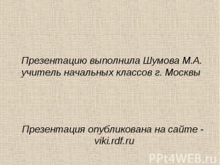 Презентацию выполнила Шумова М.А. учитель начальных классов г. Москвы Презентаци