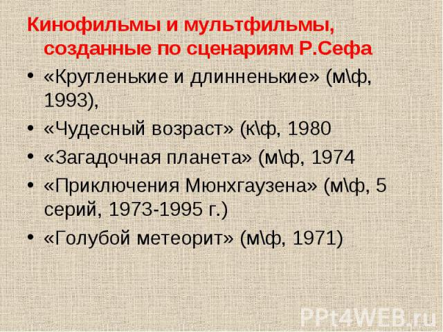Кинофильмы и мультфильмы, созданные по сценариям Р.Сефа Кинофильмы и мультфильмы, созданные по сценариям Р.Сефа «Кругленькие и длинненькие» (м\ф, 1993), «Чудесный возраст» (к\ф, 1980 «Загадочная планета» (м\ф, 1974 «Приключения Мюнхгаузена» (м\ф, 5 …