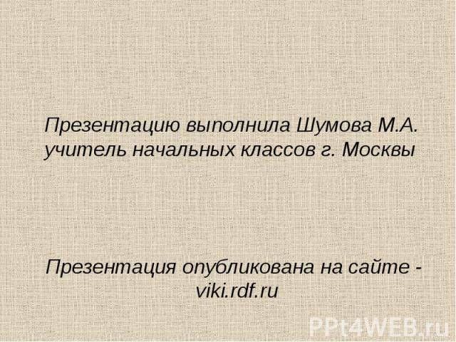 Презентацию выполнила Шумова М.А. учитель начальных классов г. Москвы Презентация опубликована на сайте - viki.rdf.ru