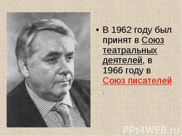 В 1962 году был принят в Союз театральных деятелей, в 1966 году в Союз писателей . В 1962 году был принят в Союз театральных деятелей, в 1966 году в Союз писателей .