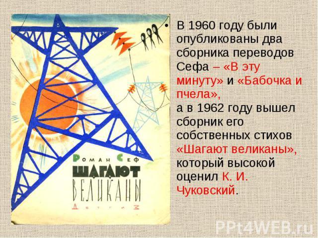 В 1960 году были опубликованы два сборника переводов Сефа – «В эту минуту» и «Бабочка и пчела», а в 1962 году вышел сборник его собственных стихов «Шагают великаны», который высокой оценил К. И. Чуковский. В 1960 году были опубликованы два сборника …