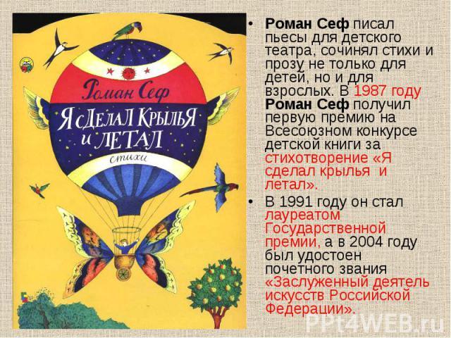 Роман Сеф писал пьесы для детского театра, сочинял стихи и прозу не только для детей, но и для взрослых. В 1987 году Роман Сеф получил первую премию на Всесоюзном конкурсе детской книги за стихотворение «Я сделал крылья и летал». Роман Сеф писал пье…