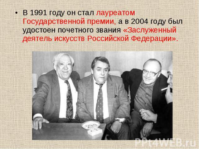 В 1991 году он стал лауреатом Государственной премии, а в 2004 году был удостоен почетного звания «Заслуженный деятель искусств Российской Федерации». В 1991 году он стал лауреатом Государственной премии, а в 2004 году был удостоен почетного звания …