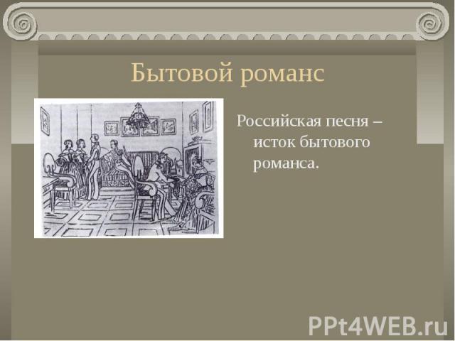 Российская песня – исток бытового романса. Российская песня – исток бытового романса.