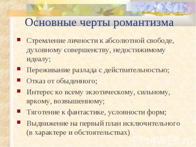 Основные черты романтизма Стремление личности к абсолютной свободе, духовному совершенству, недостижимому идеалу; Переживание разлада с действительностью; Отказ от обыденного; Интерес ко всему экзотическому, сильному, яркому, возвышенному; Тяготение…