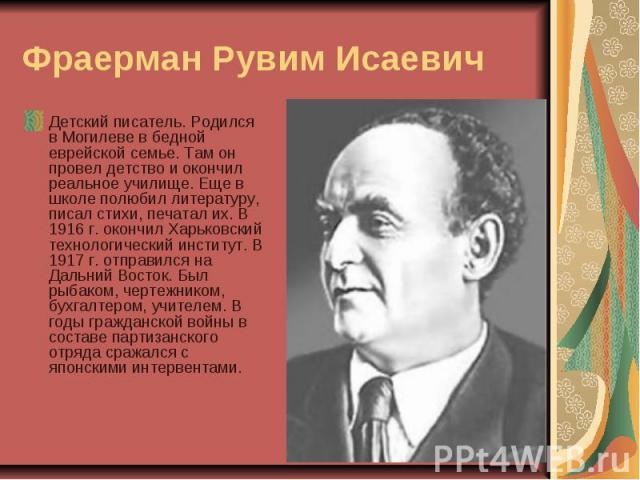 Фраерман Рувим Исаевич Детский писатель. Родился в Могилеве в бедной еврейской семье. Там он провел детство и окончил реальное училище. Еще в школе полюбил литературу, писал стихи, печатал их. В 1916 г. окончил Харьковский технологический институт. …