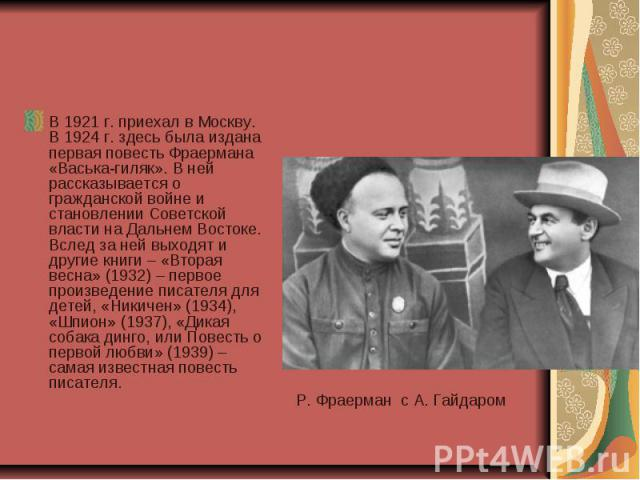 В 1921 г. приехал в Москву. В 1924 г. здесь была издана первая повесть Фраермана «Васька-гиляк». В ней рассказывается о гражданской войне и становлении Советской власти на Дальнем Востоке. Вслед за ней выходят и другие книги – «Вторая весна» (1932) …