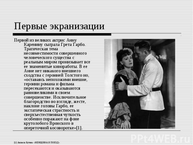 Первой из великих актрис Анну Каренину сыграла Грета Гарбо. Трагическая тема несовместимости совершенного человеческого существа с реальным миром пронизывает все ее знаменитые киноработы. В ее Анне нет никакого внешнего сходства с героиней Толстого …