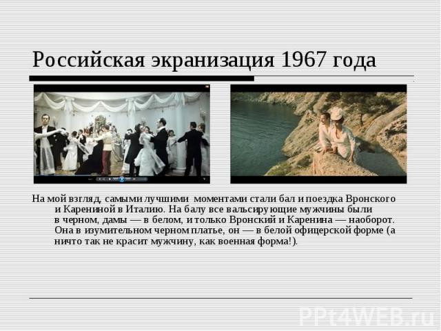 На мой взгляд, самыми лучшими моментами стали бали поездка Вронского иКарениной вИталию. На балу всевальсирующие мужчины были вчерном, дамы—в белом, итолько Вронский иКаренина—наоборо…