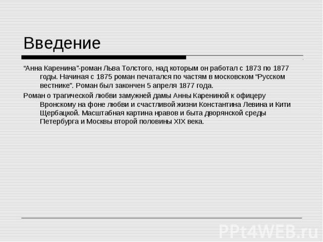 """""""Анна Каренина""""-роман Льва Толстого, над которым он работал с 1873 по 1877 годы. Начиная с 1875 роман печатался по частям в московском """"Русском вестнике"""". Роман был закончен 5 апреля 1877 года. """"Анна Каренина""""-роман Льва Толстого, над которым он раб…"""