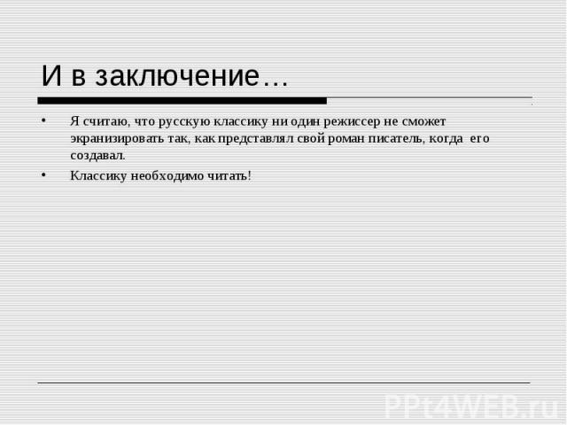 Я считаю, что русскую классику ни один режиссер не сможет экранизировать так, как представлял свой роман писатель, когда его создавал. Я считаю, что русскую классику ни один режиссер не сможет экранизировать так, как представлял свой роман писатель,…