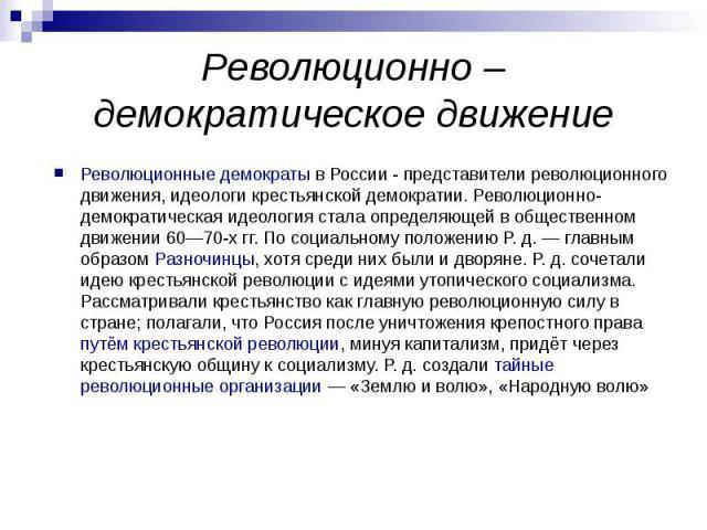 Революционно – демократическое движение Революционные демократы в России - представители революционного движения, идеологи крестьянской демократии. Революционно-демократическая идеология стала определяющей в общественном движении 60—70-х гг. По соци…