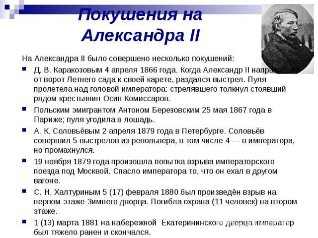 Покушения на Александра II На Александра II было совершено несколько покушений: Д. В. Каракозовым 4 апреля 1866 года. Когда Александр II направлялся от ворот Летнего сада к своей карете, раздался выстрел. Пуля пролетела над головой императора: стрел…