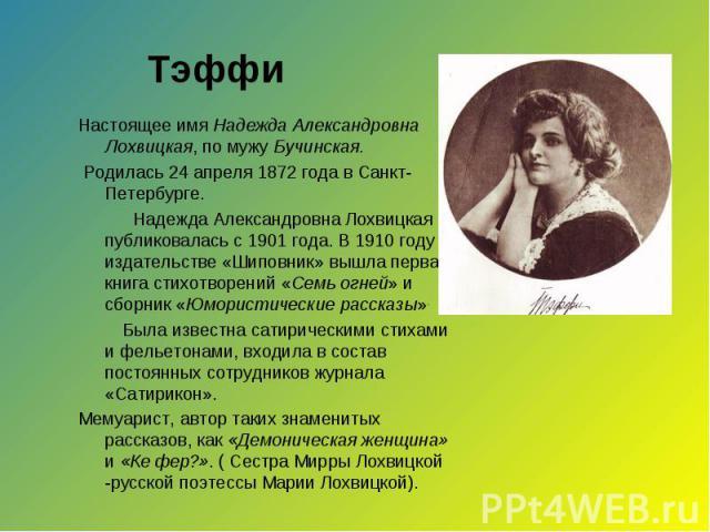 Настоящее имя Надежда Александровна Лохвицкая, по мужу Бучинская. Настоящее имя Надежда Александровна Лохвицкая, по мужу Бучинская. Родилась 24 апреля 1872 года в Санкт-Петербурге. Надежда Александровна Лохвицкая публиковалась с 1901 года. В 1910 го…