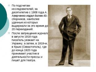По подсчетам исследователей, за десятилетие с 1908 года А. Аверченко издал более