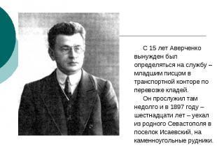 С 15 лет Аверченко С 15 лет Аверченко вынужден был определяться на службу – млад