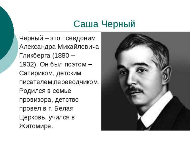 Саша Черный Черный – это псевдоним Александра Михайловича Гликберга (1880 – 1932). Он был поэтом – Сатириком, детским писателем,переводчиком. Родился в семье провизора, детство провел в г. Белая Церковь, учился в Житомире.