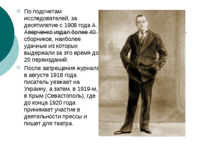 По подсчетам исследователей, за десятилетие с 1908 года А. Аверченко издал более 40 сборников, наиболее удачные из которых выдержали за это время до 20 переизданий. По подсчетам исследователей, за десятилетие с 1908 года А. Аверченко издал более 40 …