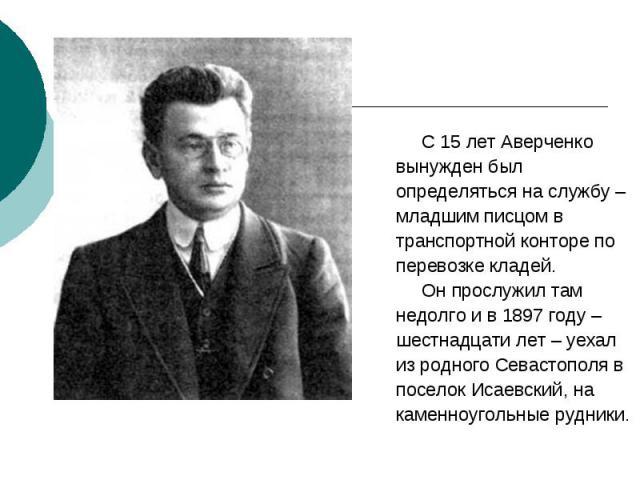 С 15 лет Аверченко С 15 лет Аверченко вынужден был определяться на службу – младшим писцом в транспортной конторе по перевозке кладей. Он прослужил там недолго и в 1897 году – шестнадцати лет – уехал из родного Севастополя в поселок Исаевский, на ка…