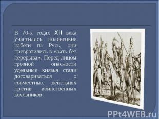 В 70-х годах XII века участились половецкие набеги па Русь, они превратились в «