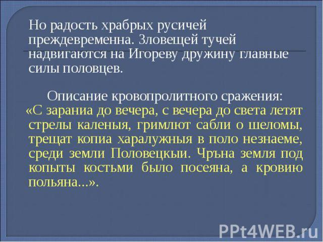 Но радость храбрых русичей преждевременна. Зловещей тучей надвигаются на Игореву дружину главные силы половцев. Но радость храбрых русичей преждевременна. Зловещей тучей надвигаются на Игореву дружину главные силы половцев. Описание кровопролитного …